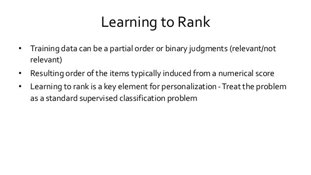 Learning to Rank • Training data can be a partial order or binary judgments (relevant/not relevant) • Resulting order of t...