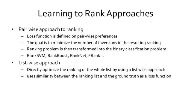 Learning to Rank Approaches • Pair wise approach to ranking – Loss function is defined on pair-wise preferences – The goal...