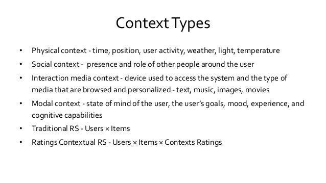 ContextTypes • Physical context - time, position, user activity, weather, light, temperature • Social context - presence a...