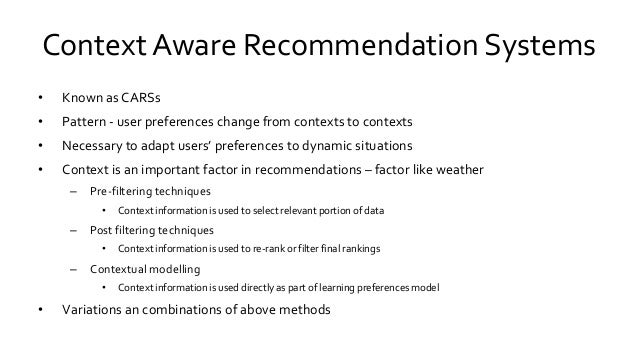 Context Aware Recommendation Systems • Known as CARSs • Pattern - user preferences change from contexts to contexts • Nece...