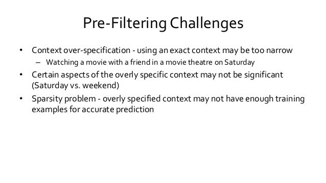 Pre-Filtering Challenges • Context over-specification - using an exact context may be too narrow – Watching a movie with a...