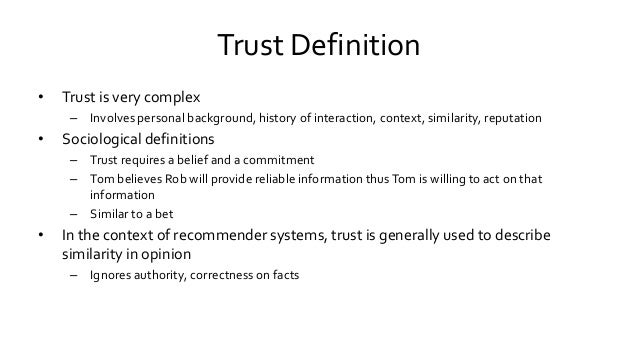 Trust Definition • Trust is very complex – Involves personal background, history of interaction, context, similarity, repu...