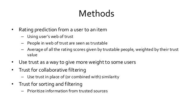 Methods • Rating prediction from a user to an item – Using user's web of trust – People in web of trust are seen as trusta...