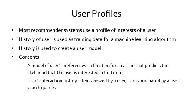 User Profiles • Most recommender systems use a profile of interests of a user • History of user is used as training data f...