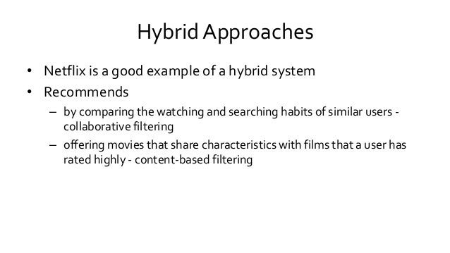 Hybrid Approaches • Netflix is a good example of a hybrid system • Recommends – by comparing the watching and searching ha...