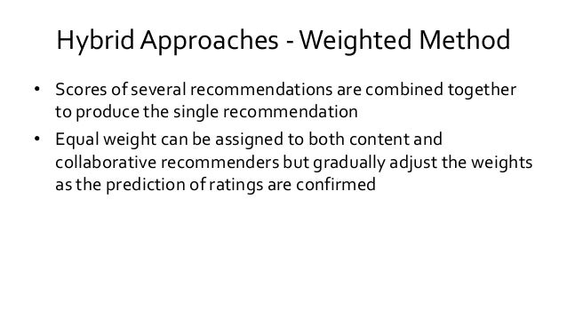 Hybrid Approaches -Weighted Method • Scores of several recommendations are combined together to produce the single recomme...