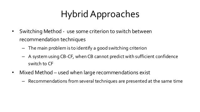 Hybrid Approaches • Switching Method - use some criterion to switch between recommendation techniques – The main problem i...