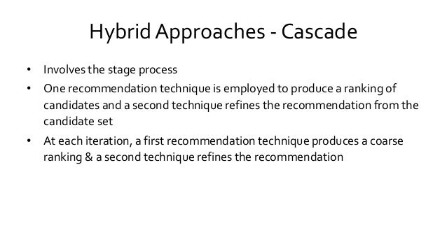 Hybrid Approaches - Cascade • Involves the stage process • One recommendation technique is employed to produce a ranking o...