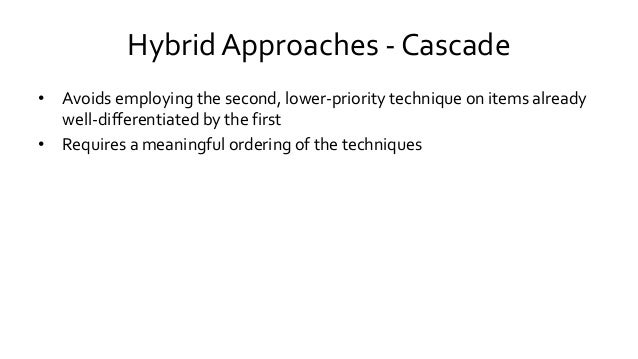 Hybrid Approaches - Cascade • Avoids employing the second, lower-priority technique on items already well-differentiated b...