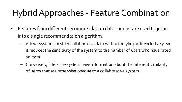 Hybrid Approaches - Feature Combination • Features from different recommendation data sources are used together into a sin...