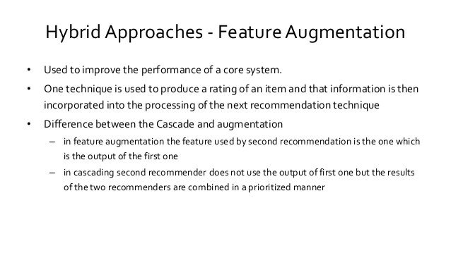 Hybrid Approaches - FeatureAugmentation • Used to improve the performance of a core system. • One technique is used to pro...