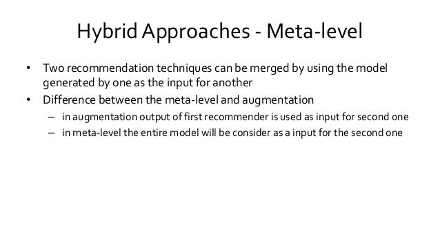 Hybrid Approaches - Meta-level • Two recommendation techniques can be merged by using the model generated by one as the in...