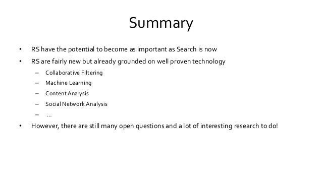 Summary • RS have the potential to become as important as Search is now • RS are fairly new but already grounded on well p...