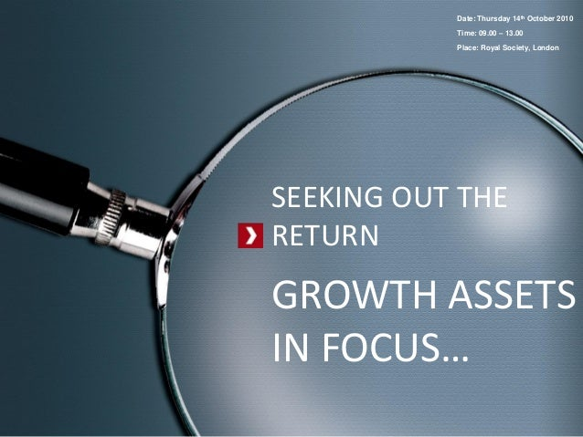 SEEKING OUT THERETURNGROWTH ASSETSIN FOCUS…Date: Thursday 14th October 2010Time: 09.00 – 13.00Place: Royal Society, London