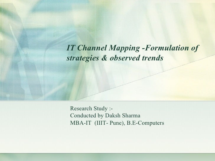 Research Study :- Conducted by Daksh Sharma  MBA-IT  (IIIT- Pune), B.E-Computers IT Channel Mapping -Formulation of strate...