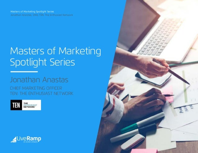 Masters of Marketing Spotlight Series Masters of Marketing Spotlight Series Jonathan Anastas, CMO, TEN: The Enthusiast Net...