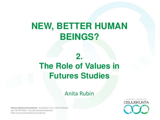 NEW, BETTER HUMAN BEINGS? 2. The Role of Values in Futures Studies Anita Rubin