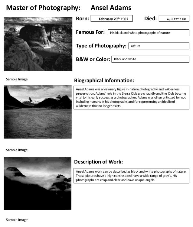 Master of Photography: Born:  Ansel Adams  Famous For:  B&W or Color:  April 22nd 1984  His black and white photographs of...