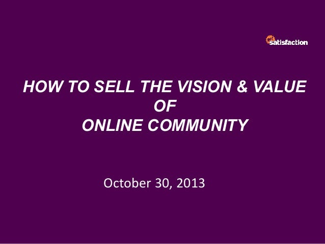 HOW TO SELL THE VISION & VALUE OF ONLINE COMMUNITY October	   30,	   2013
