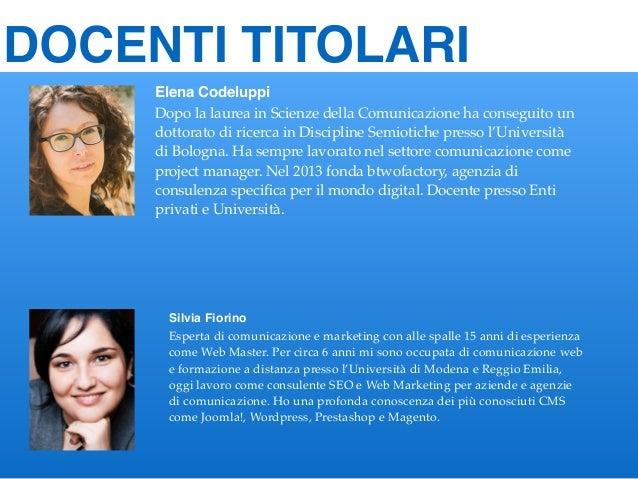 DOCENTI TITOLARI Elena Codeluppi Dopo la laurea in Scienze della Comunicazione ha conseguito un dottorato di ricerca in Di...