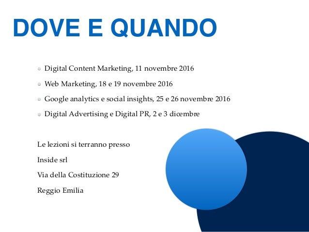 Digital Content Marketing, 11 novembre 2016 Web Marketing, 18 e 19 novembre 2016 Google analytics e social insights, 25 e ...