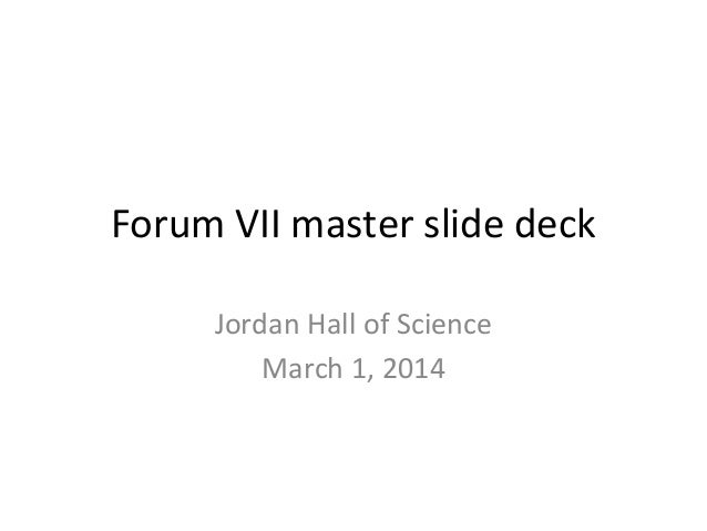 Forum VII master slide deck Jordan Hall of Science March 1, 2014