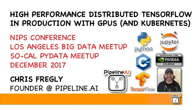 HIGH PERFORMANCE DISTRIBUTED TENSORFLOW IN PRODUCTION WITH GPUS (AND KUBERNETES) NIPS CONFERENCE LOS ANGELES BIG DATA MEET...