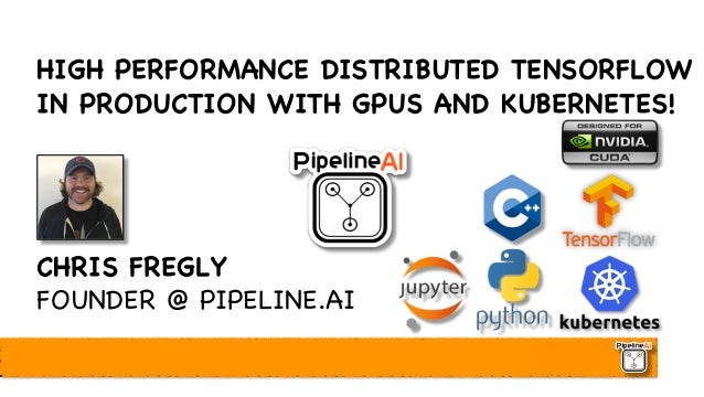 HIGH PERFORMANCE DISTRIBUTED TENSORFLOW IN PRODUCTION WITH GPUS AND KUBERNETES! CHRIS FREGLY FOUNDER @ PIPELINE.AI