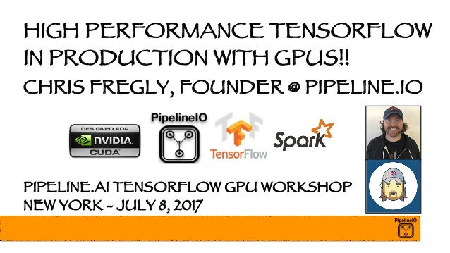HIGH PERFORMANCE TENSORFLOW IN PRODUCTION WITH GPUS!! CHRIS FREGLY, FOUNDER @ PIPELINE.IO PIPELINE.AI TENSORFLOW GPU WORKS...