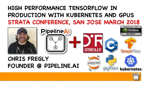 HIGH PERFORMANCE TENSORFLOW IN PRODUCTION WITH KUBERNETES AND GPUS STRATA CONFERENCE, SAN JOSE MARCH 2018 CHRIS FREGLY FOU...