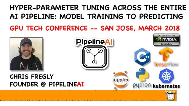 HYPER-PARAMETER TUNING ACROSS THE ENTIRE AI PIPELINE: MODEL TRAINING TO PREDICTING GPU TECH CONFERENCE -- SAN JOSE, MARCH ...
