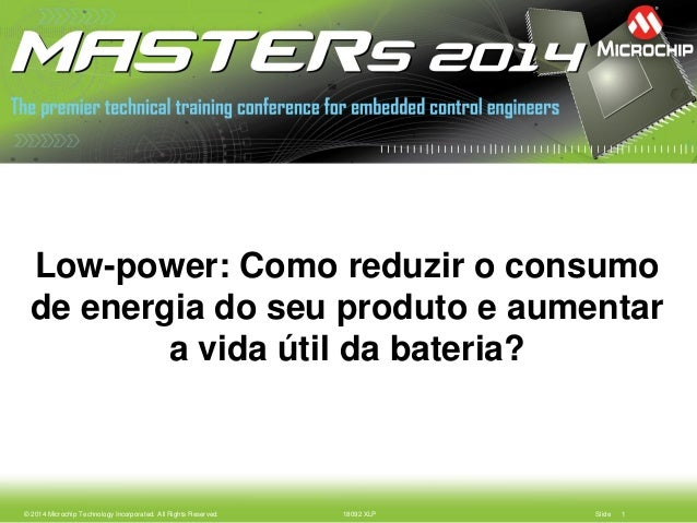 © 2014 Microchip Technology Incorporated. All Rights Reserved. 18092 XLP Slide 1  Low-power: Como reduzir o consumo de ene...