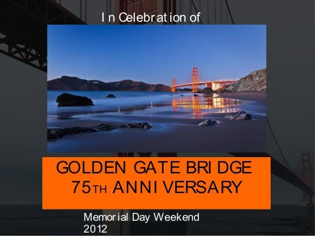 I n Celebr at ion ofGOLDEN GATE BRI DGE 75 TH ANNI VERSARY  Memor ial Day Weekend  2012