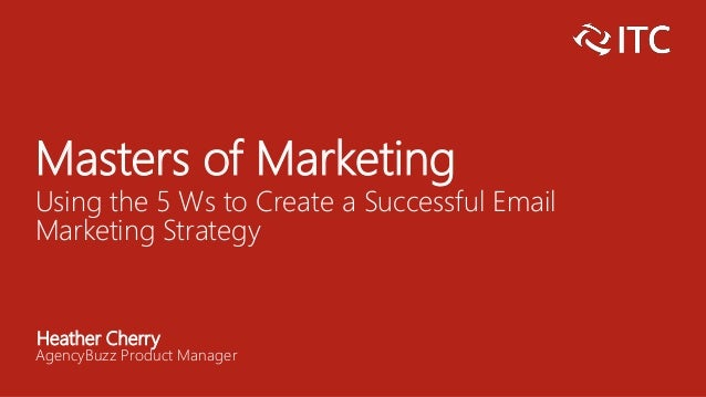 Masters of Marketing Using the 5 Ws to Create a Successful Email Marketing Strategy Heather Cherry AgencyBuzz Product Mana...