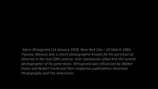 Garry Winogrand (14 January 1928, New York City – 19 March 1984, Tijuana, Mexico) was a street photographer known for his ...