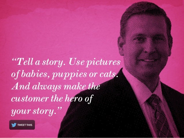 """""""Tell a story. Use pictures of babies, puppies or cats. And always make the customer the hero of your story."""""""