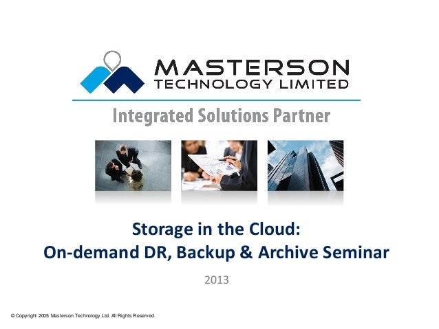 Storage in the Cloud: On-demand DR, Backup & Archive Seminar © Copyright 2005 Masterson Technology Ltd. All Rights Reserve...