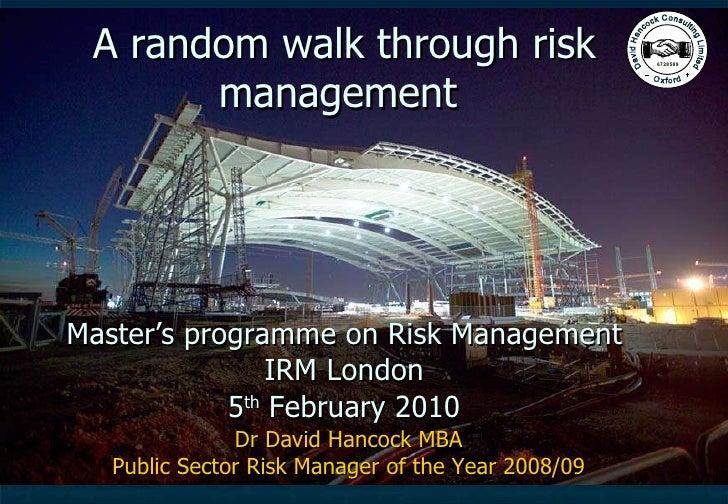 A random walk through risk management  Master's programme on Risk Management IRM London 5 th  February 2010 Dr David Hanco...