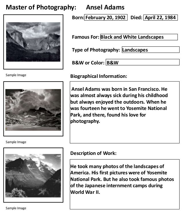 Master of Photography:  Ansel Adams  Born: February 20, 1902 Died: April 22, 1984  Famous For: Black and White Landscapes ...