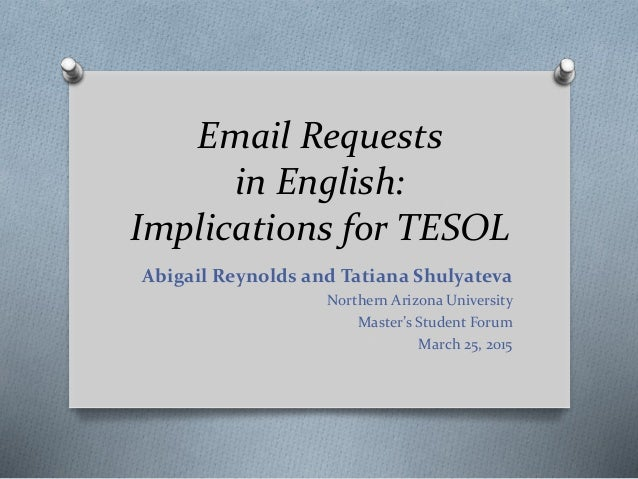 Email Requests in English: Implications for TESOL Abigail Reynolds and Tatiana Shulyateva Northern Arizona University Mast...