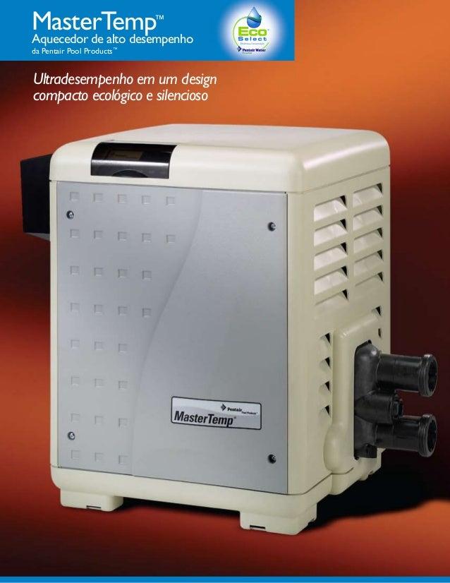 MasterTemp                  ™Aquecedor de alto desempenhoda Pentair Pool Products™Ultradesempenho em um designcompacto eco...