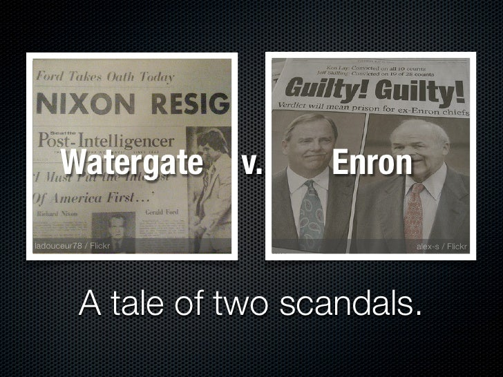 Watergate        v.   Enron  ladouceur78 / Flickr                alex-s / Flickr                A tale of two scandals.