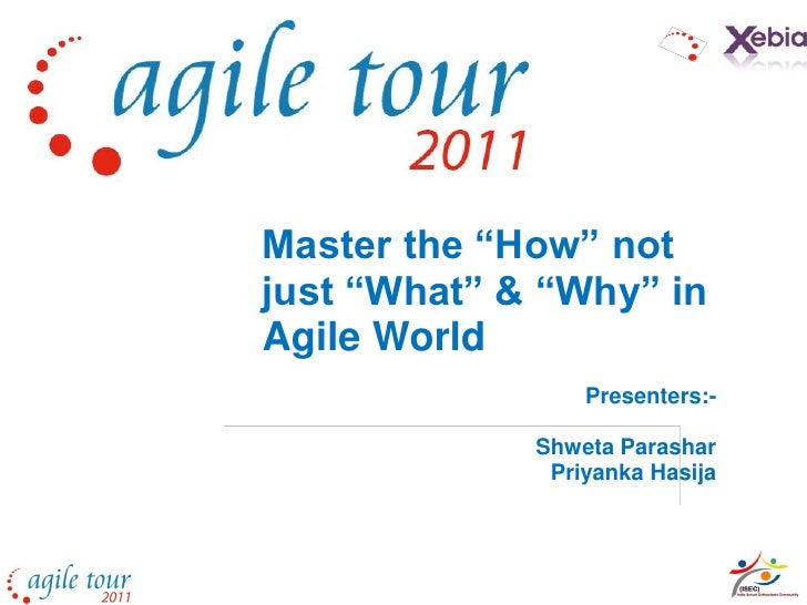 "Master the ""How"" notjust ""What"" & ""Why"" inAgile World                 Presenters:-             Shweta Parashar            ..."