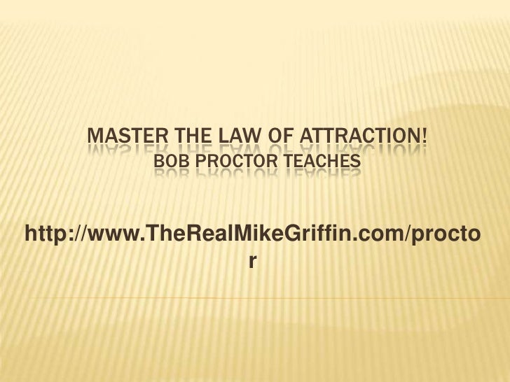 MASTER THE LAW OF ATTRACTION!            BOB PROCTOR TEACHES   http://www.TheRealMikeGriffin.com/procto                   ...