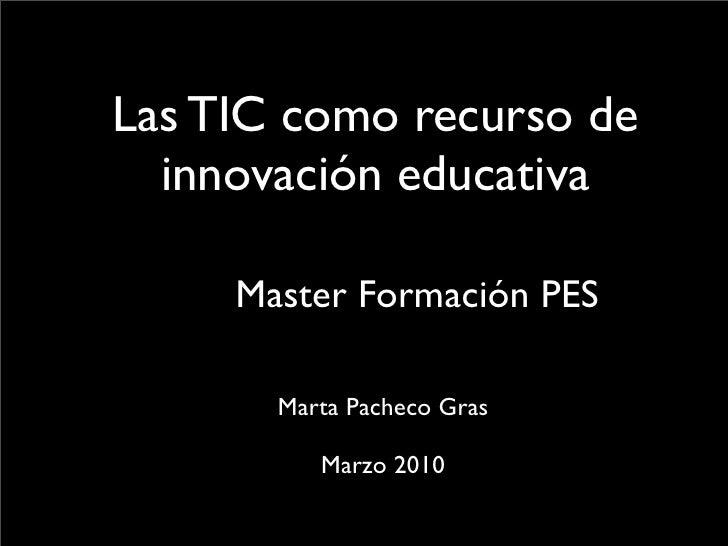 Las TIC como recurso de   innovación educativa       Master Formación PES         Marta Pacheco Gras            Marzo 2010