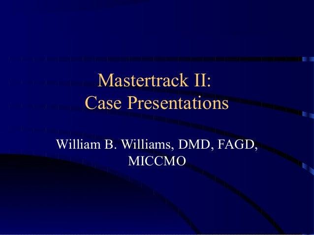 Mastertrack II: Case Presentations William B. Williams, DMD, FAGD, MICCMO