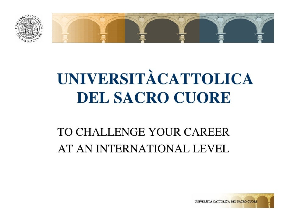 UNIVERSITÀCATTOLICA   DEL SACRO CUORE  TO CHALLENGE YOUR CAREER AT AN INTERNATIONAL LEVEL