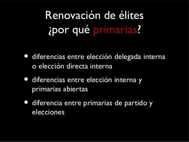 Renovación de élites  ¿por qué primarias?  • diferencias entre elección delegada interna  o elección directa interna  • di...