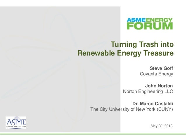 Turning Trash intoRenewable Energy TreasureSteve GoffCovanta EnergyJohn NortonNorton Engineering LLCMay 30, 2013Dr. Marco ...