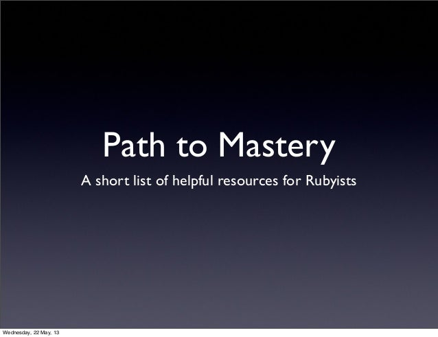 Path to MasteryA short list of helpful resources for RubyistsWednesday, 22 May, 13